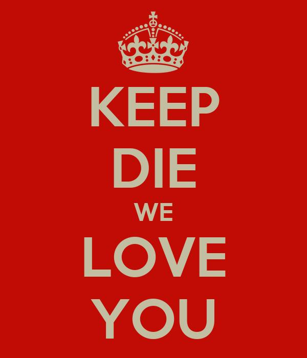 KEEP DIE WE LOVE YOU