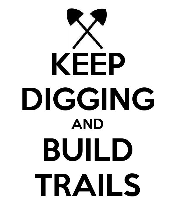 KEEP DIGGING AND BUILD TRAILS