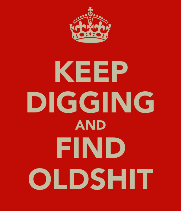 KEEP DIGGING AND FIND OLDSHIT