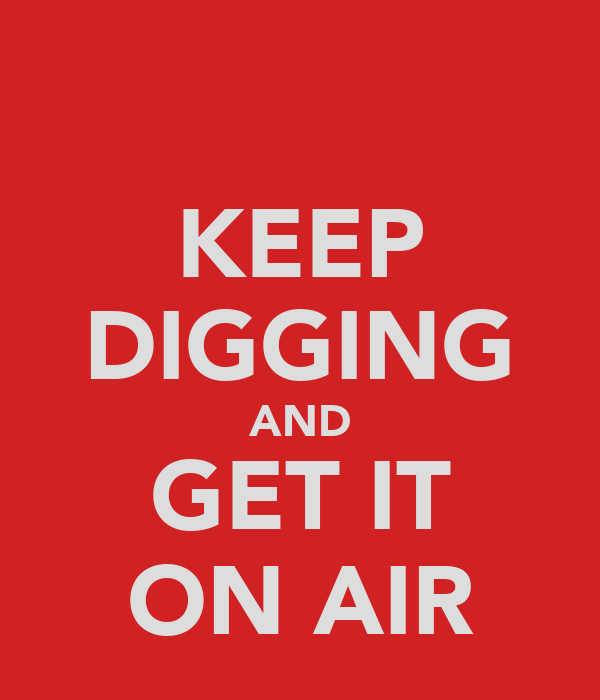 KEEP DIGGING AND GET IT ON AIR
