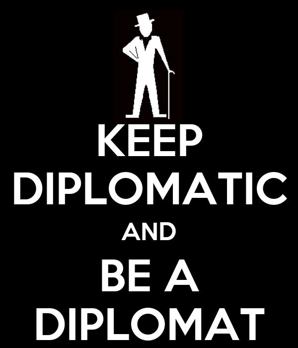 KEEP DIPLOMATIC AND BE A DIPLOMAT