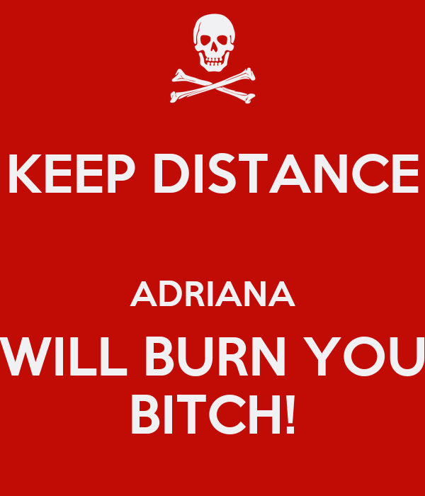 KEEP DISTANCE  ADRIANA WILL BURN YOU BITCH!