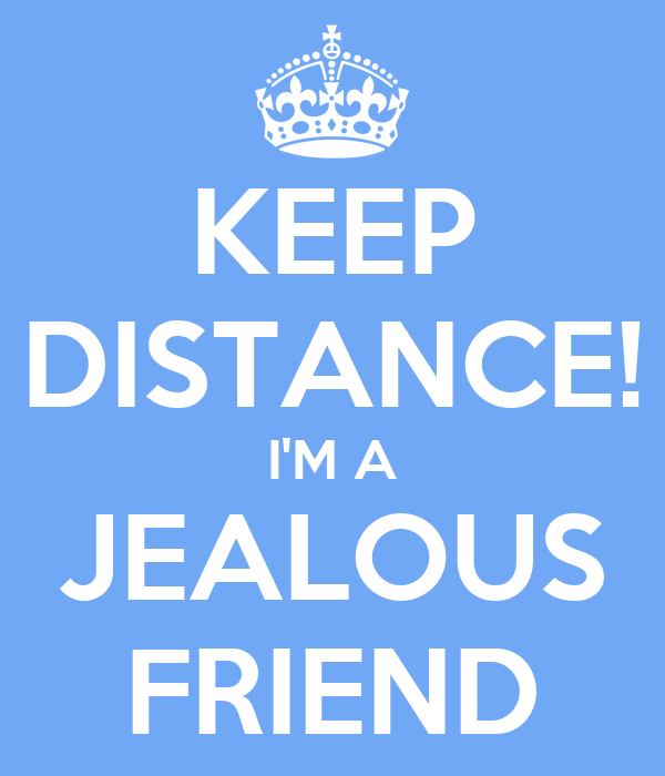KEEP DISTANCE! I'M A JEALOUS FRIEND