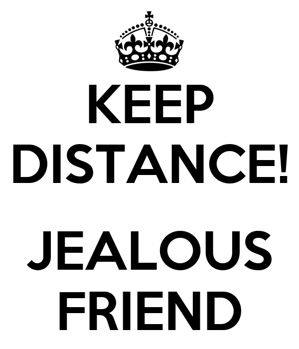 KEEP DISTANCE!  JEALOUS FRIEND