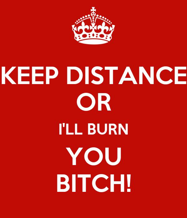 KEEP DISTANCE OR I'LL BURN YOU BITCH!