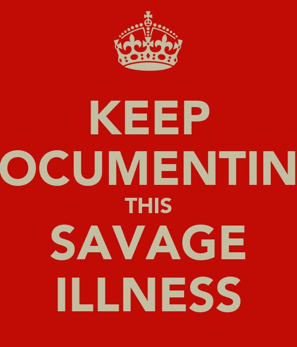 KEEP DOCUMENTING THIS SAVAGE ILLNESS