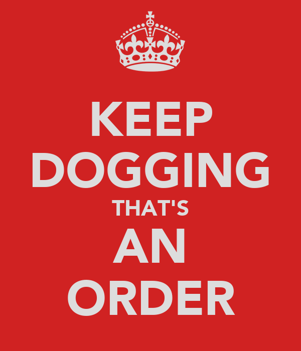 KEEP DOGGING THAT'S AN ORDER