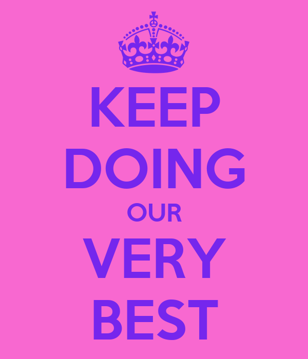 KEEP DOING OUR VERY BEST
