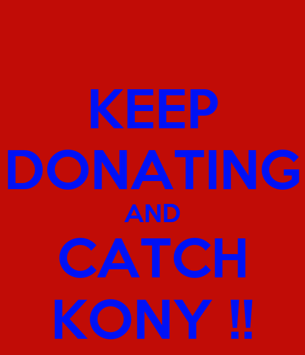 KEEP DONATING AND CATCH KONY !!