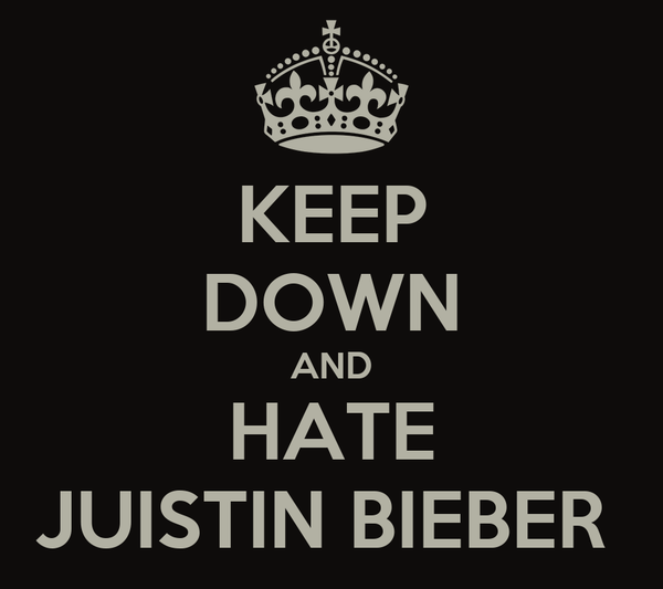 KEEP DOWN AND HATE JUISTIN BIEBER