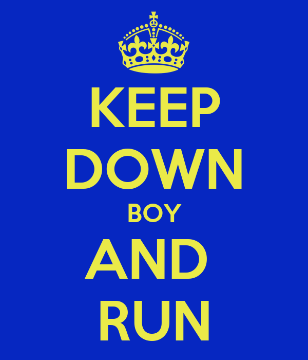 KEEP DOWN BOY AND  RUN