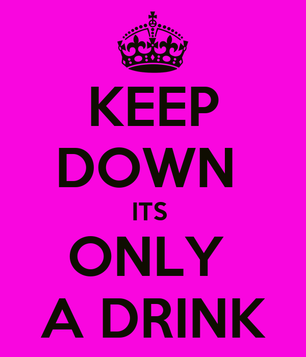 KEEP DOWN  ITS  ONLY  A DRINK