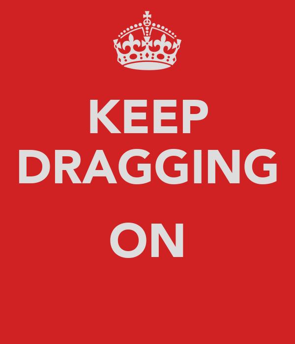 KEEP DRAGGING  ON