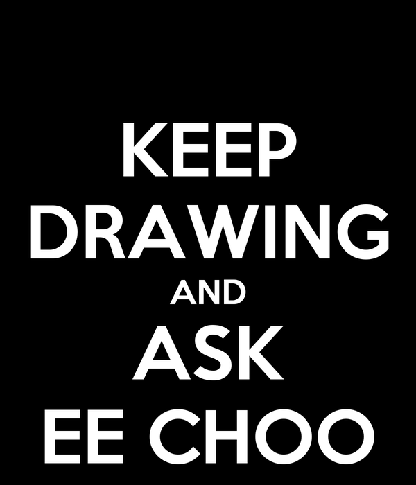 KEEP DRAWING AND ASK EE CHOO