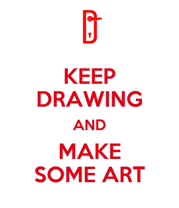 KEEP DRAWING AND MAKE SOME ART