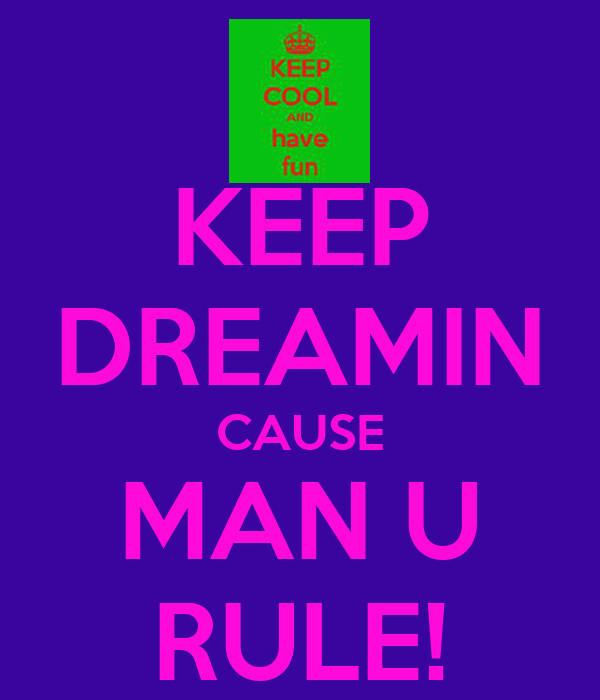 KEEP DREAMIN CAUSE MAN U RULE!