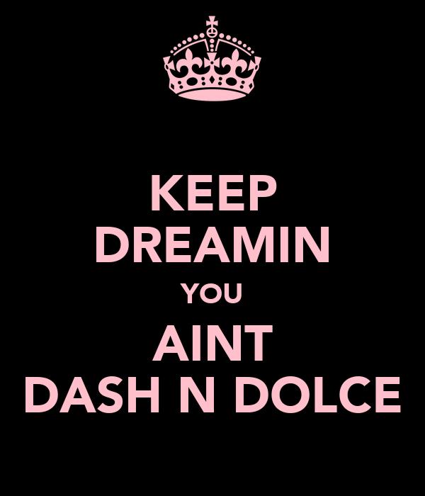 KEEP DREAMIN YOU AINT DASH N DOLCE