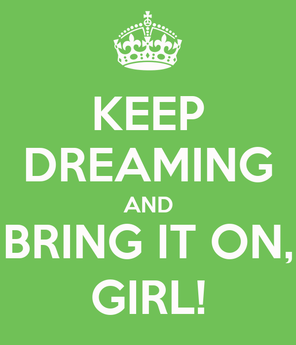 KEEP DREAMING AND BRING IT ON, GIRL!