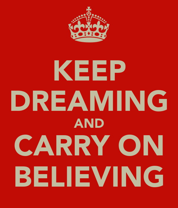 KEEP DREAMING AND CARRY ON BELIEVING