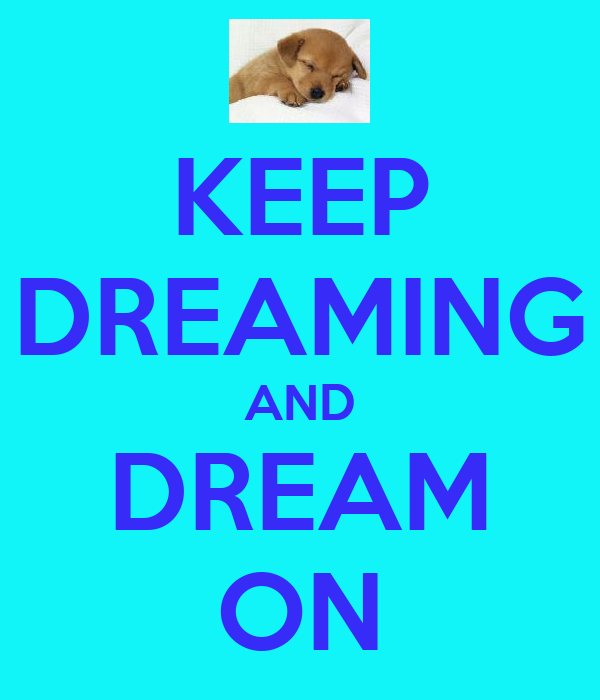 KEEP DREAMING AND DREAM ON
