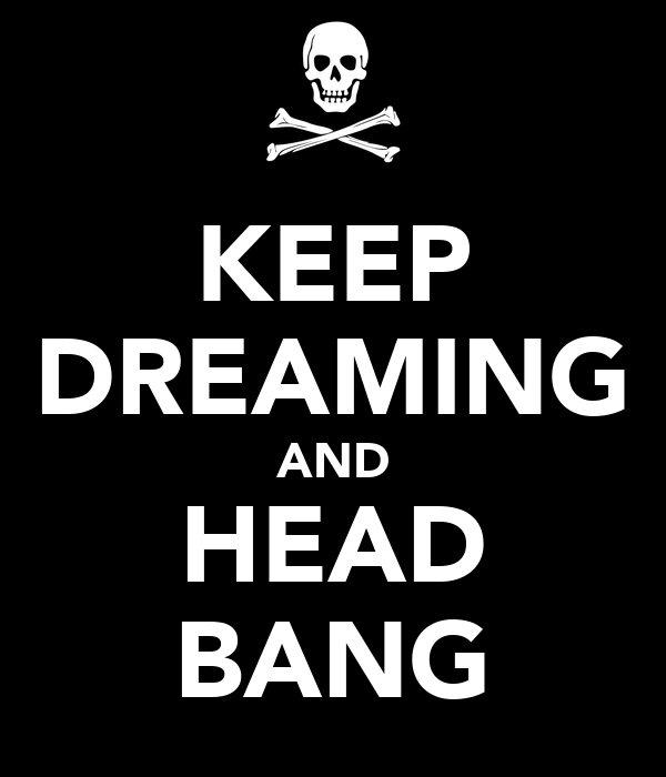 KEEP DREAMING AND HEAD BANG
