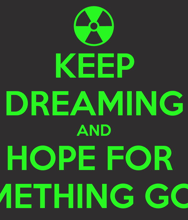 KEEP DREAMING AND HOPE FOR  SOMETHING GOOD