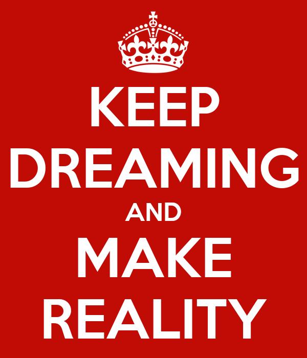 KEEP DREAMING AND MAKE REALITY