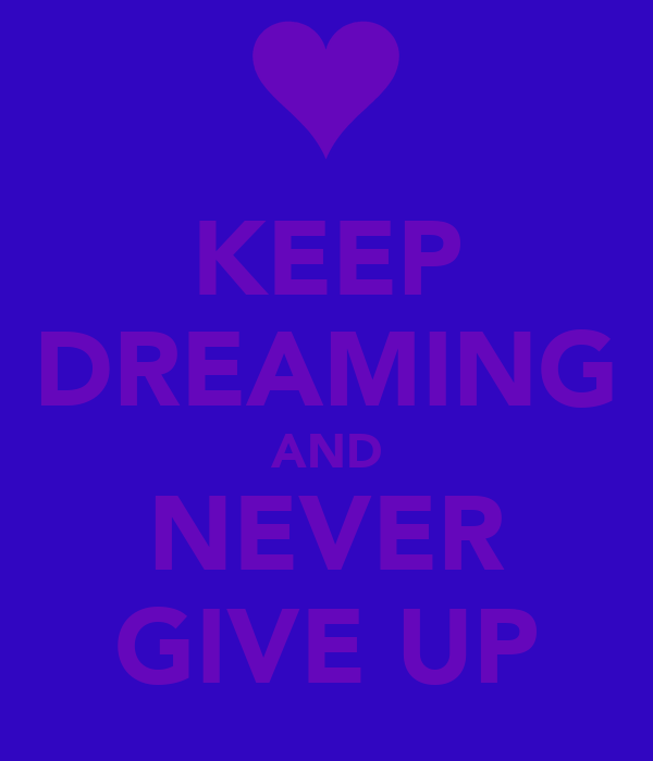 KEEP DREAMING AND NEVER GIVE UP