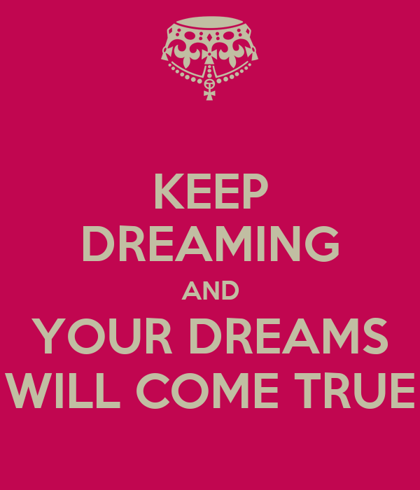 KEEP DREAMING AND YOUR DREAMS WILL COME TRUE