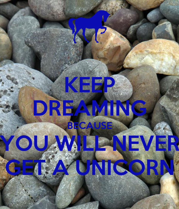 KEEP DREAMING BECAUSE YOU WILL NEVER GET A UNICORN