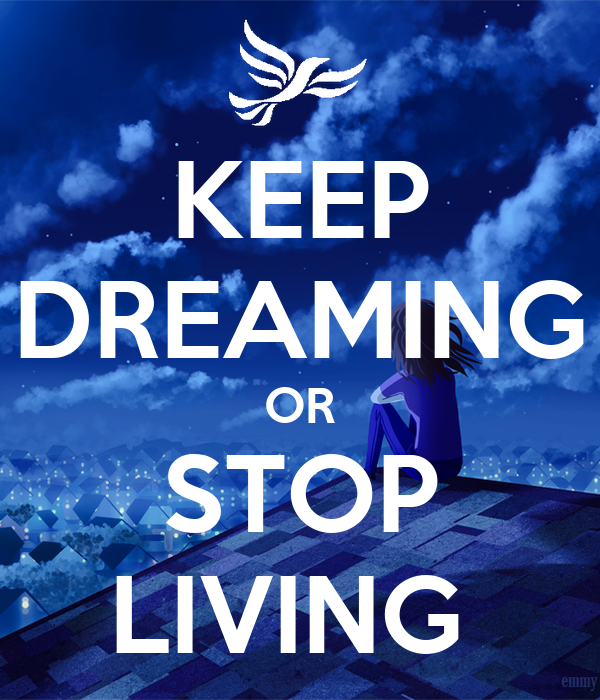 KEEP DREAMING OR STOP LIVING