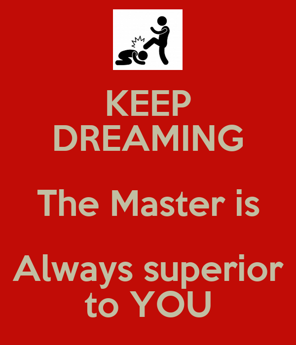 KEEP DREAMING The Master is Always superior to YOU