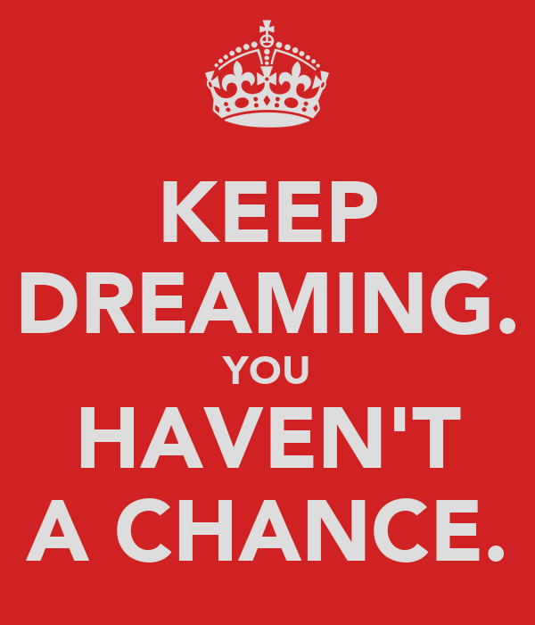 KEEP DREAMING. YOU HAVEN'T A CHANCE.