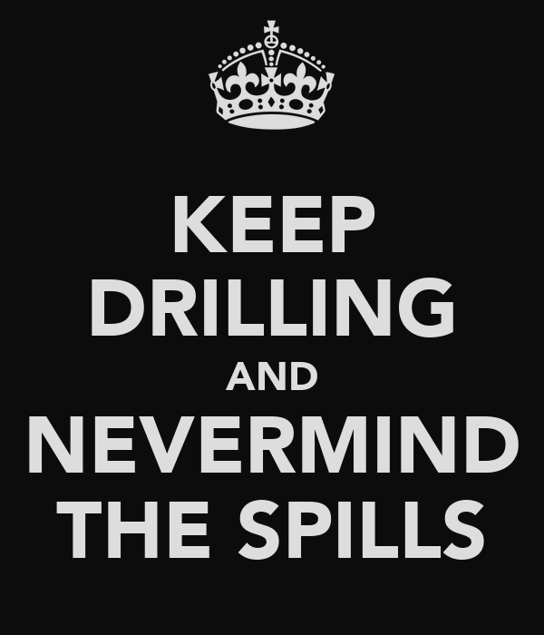 KEEP DRILLING AND NEVERMIND THE SPILLS