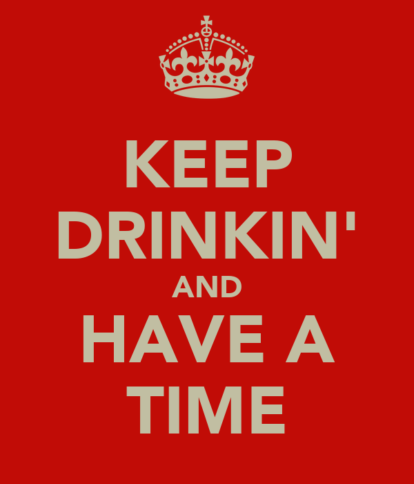 KEEP DRINKIN' AND HAVE A TIME