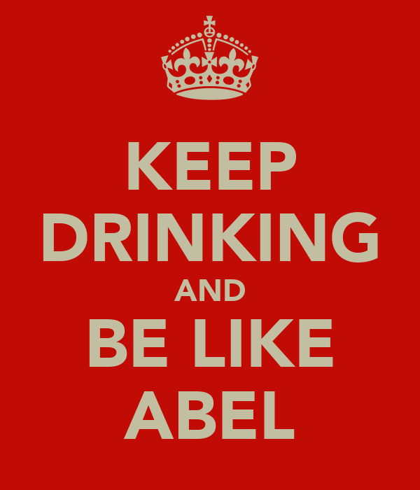 KEEP DRINKING AND BE LIKE ABEL