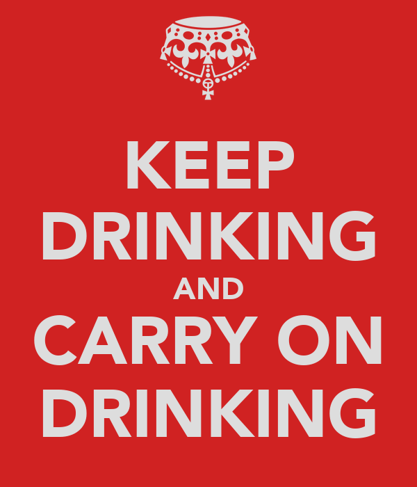 KEEP DRINKING AND CARRY ON DRINKING