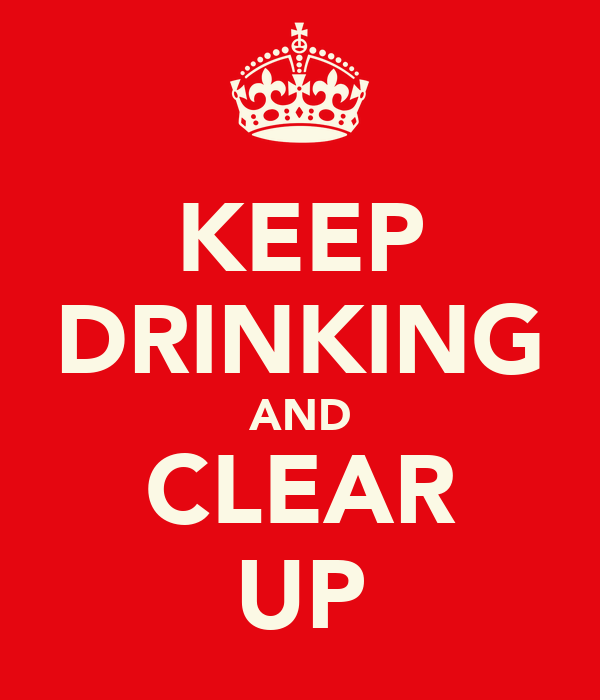KEEP DRINKING AND CLEAR UP