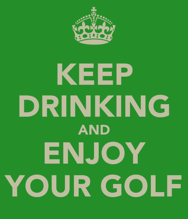 KEEP DRINKING AND ENJOY YOUR GOLF