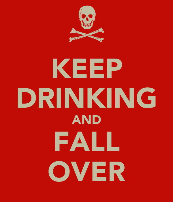 KEEP DRINKING AND FALL OVER
