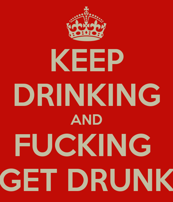 KEEP DRINKING AND FUCKING  GET DRUNK