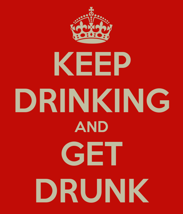 KEEP DRINKING AND GET DRUNK