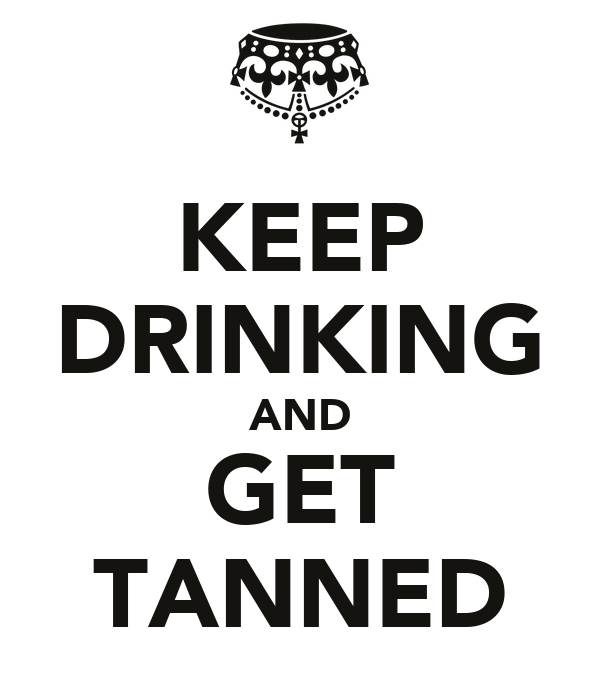 KEEP DRINKING AND GET TANNED