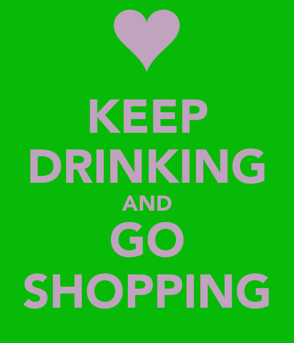 KEEP DRINKING AND GO SHOPPING