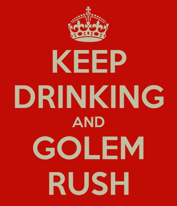 KEEP DRINKING AND GOLEM RUSH
