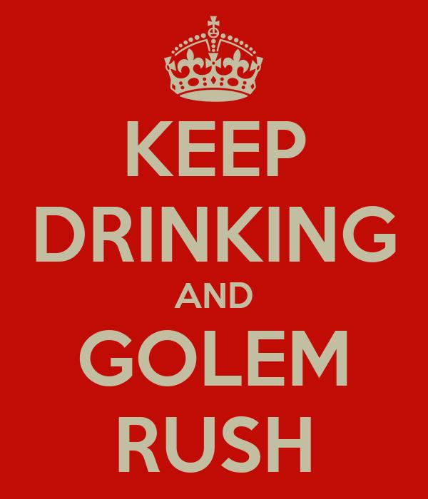 KEEP DRINKING AND GOLEM RUSH