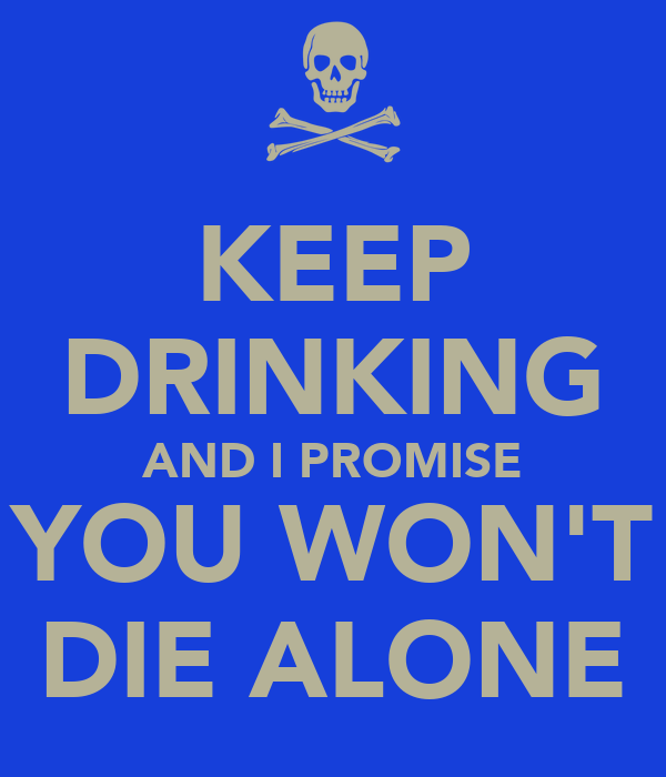 KEEP DRINKING AND I PROMISE YOU WON'T DIE ALONE