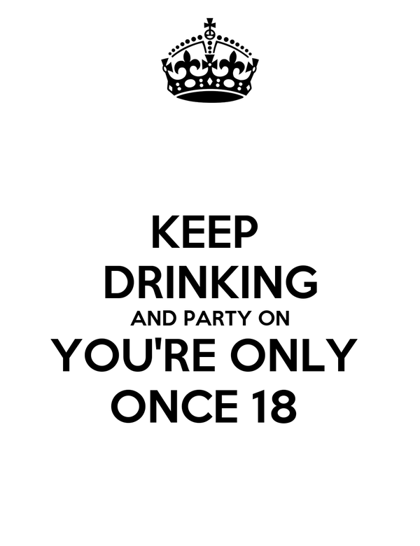 KEEP  DRINKING AND PARTY ON YOU'RE ONLY  ONCE 18