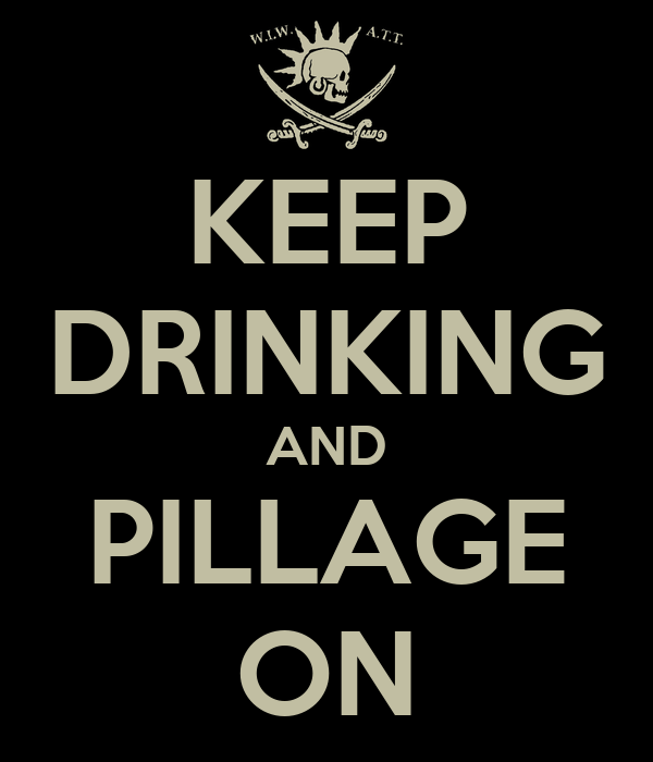 KEEP DRINKING AND PILLAGE ON