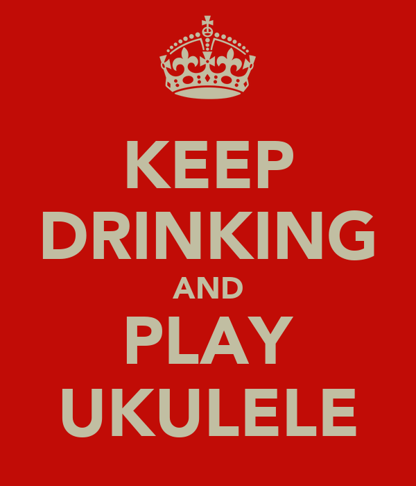 KEEP DRINKING AND PLAY UKULELE